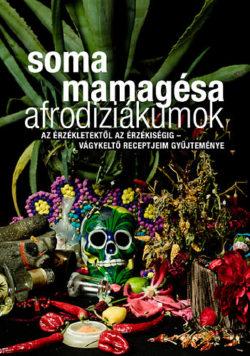 Afrodiziákumok - Az érzékletektől az érzékiségig - vágykeltő receptjeim gyűjteménye - Az érzékletektől az érzékiségig - Vágykeltő receptjeim gyűjteménye - Soma Mamagésa