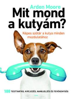 Mit mond a kutyám? - Képes szótár a kutya minden mozdulatához - Arden Moore