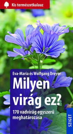 Milyen virág ez? - 170 vadvirág egyszerű meghatározása - Eva-Maria Dreyer; Wolfgang Dreyer