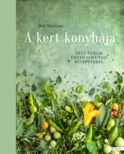 A kert konyhája - Négy évszak ehető növényei receptekkel - Beh Mariann