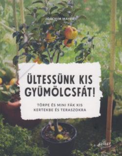 Ültessünk kis gyümölcsfát! - Törpe és mini fák kis kertekbe és teraszokra - Joachim Mayer