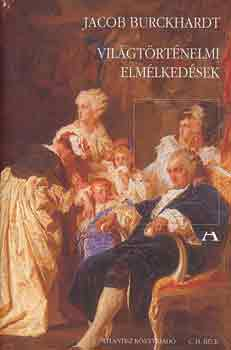 Világtörténelmi elmélkedések - BEVEZETÉS A TÖRTÉNELEM TANULMÁNYOZÁSÁBA - Jacob Burchardt