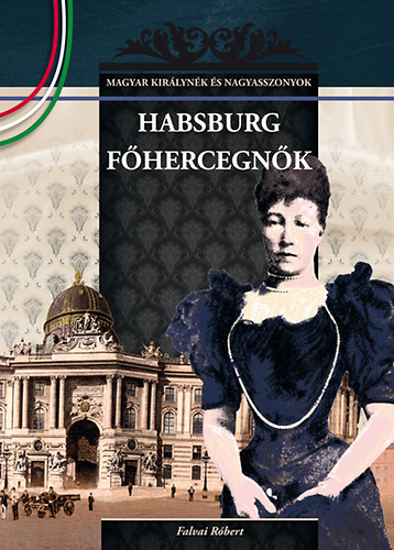 Habsburg főhercegnők - MAGYAR KIRÁLYNÉK ÉS NAGYASSZONYOK 23. - Falvai Róbert