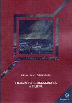 Filozófiai elmélkedések a tájról - Csejtei Dezső; Juhász Anikó