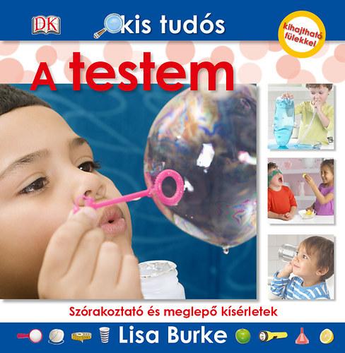 Kis tudós - A testem - Szórakoztató és meglepő kísérletek - Lisa Burke