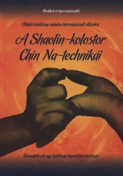 A Shaolin-kolostor Chin Na-technikái - Mesterek és harci művészetek VIII. - Dr. Yang Jwing-Ming