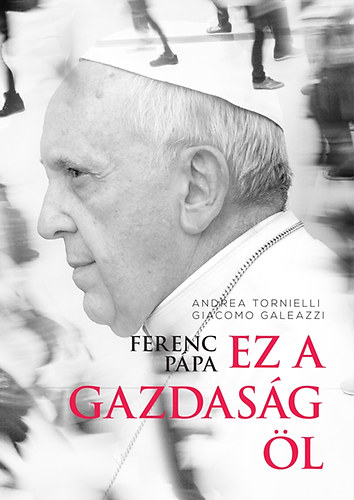 Ferenc pápa: Ez a gazdaság öl - Tornielli Andrea; Giacomo Galeazzi