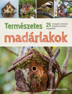 Természetes madárlakok - 25 hívogató madárlak készítése kertünk anyagaiból - Amen Fisher; Maria Fisher
