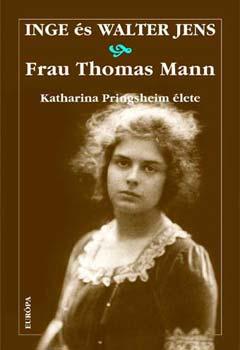 Frau Thomas Mann - Katharina Pringsheim élete - Katharina Pringsheim élete - Inge Jens; Walter Jens