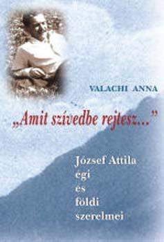 """""""Amit szívedbe rejtesz..."""" - József Attila égi és földi szerelmei - József Attila égi és földi szerelmei - Valachi Anna"""