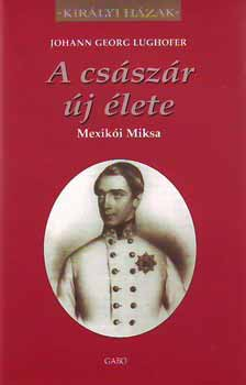 A császár új élete - Mexikói Miksa - Mexikói Miksa - Johann Georg Lughofer