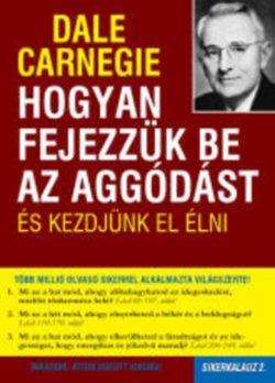 Hogyan fejezzük be az aggódást és kezdjünk el élni - Sikerkalauz 2. - Sikerkalauz 2. - Dale Carnegie