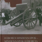 Háborús mindennapok - mindennapok háborúja - Magyarország és a Nagy Háború - ahogy a sajtó látta (1914-1918) -