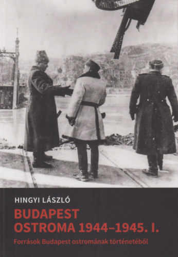 Budapest ostroma 1944-45. I. - Források Budapest ostromának történetéből - Hingyi László