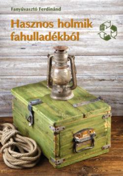 Hasznos holmik fahulladékból - Kreatív újrahasznosítás kicsiknek és nagyoknak - Fanyúvasztó Ferdinánd
