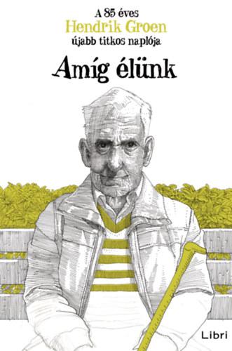 Amíg élünk - A 85 éves Hendrik Groen újabb titkos naplója - Hendrik Groen