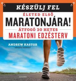 Készülj fel életed első maratonjára! - Átfogó 20 hetes maratoni edzésterv - Andrew Kastor