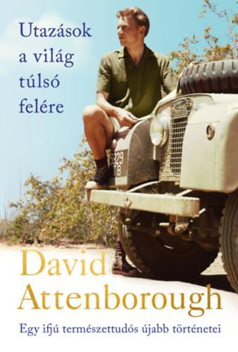 Utazások a világ túlsó felére - Egy ifjú természettudós újabb történetei - David Attenborough