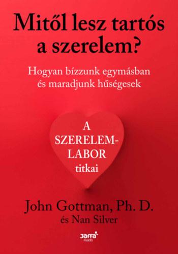 Mitől lesz tartós a szerelem? - Hogyan bízzunk egymásban és maradjunk hűségesek - John Gottman