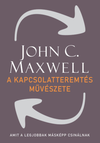 A kapcsolatteremtés művészete - Amit a legjobbak másképp csinálnak - John C. Maxwell