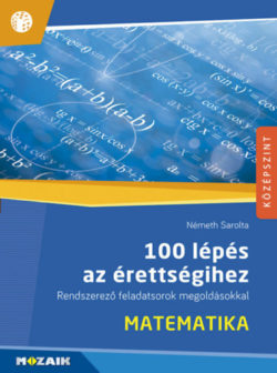 100 lépés az érettségihez - Matematika - Rendszerező feladatsorok megoldásokkal (MS-2328) - Németh Sarolta
