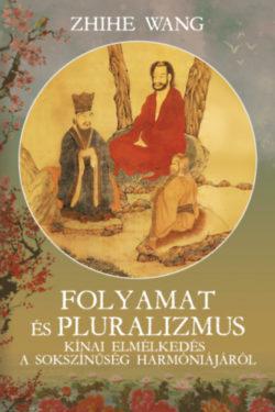 Folyamat és Pluralizmus - Kínai elmélkedés a sokszínűség harmoniájáról - Zhihe Wang