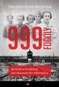 999 fogoly - Az első auschwitzi női transzport története - Heather Dune Macadam