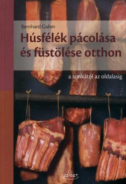 Húsfélék pácolása és füstölése otthon - A sonkától az oldalasig - A sonkától az oldalasig - Bernhard Gahm