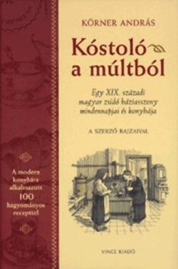 Kóstoló a múltból - Egy XIX. századi magyar zsidó háziasszony mindennapjai és konyhája - Körner András
