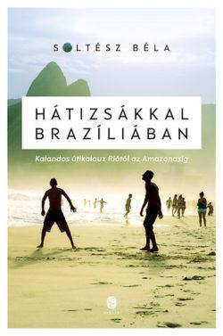 Hátizsákkal Brazíliában - Kalandos útikalauz Riótól az Amazonasig - Soltész Béla