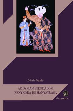 Az ozmán birodalom fénykora és hanyatlása - Lázár Gyula