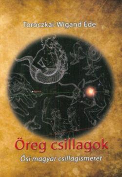Öreg csillagok - Ősi magyar csillagismeret - Toroczkai-Wigand Ede