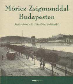 Móricz Zsigmonddal Budapesten - Riportalbum a 20. századelő első évtizedeiből - Kolos Réka