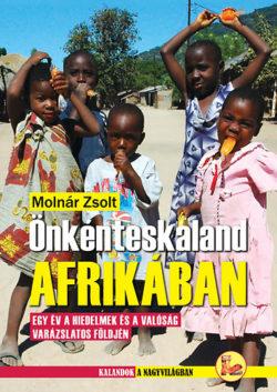 Önkénteskaland Afrikában - Egy év a hiedelmek és a valóság  varázslatos földjén - Molnár Zsolt
