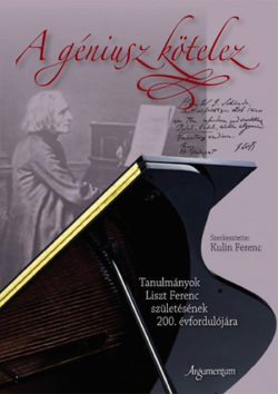 A géniusz kötelez - Tanulmányok Liszt Ferenc születésének 200. évfordulójára - Tanulmányok Liszt Ferenc születésének 200. évfordulójára - Kulin Ferenc