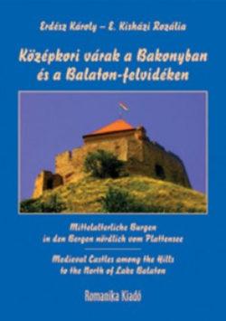 Középkori várak a Bakonyban és a Balaton-felvidéken - MITTELALTERLICHE BURGEN IN DEN BERGEN NÖRDLICH VOM PLATTENSEE - MEDIEVAL CASTLES AMONG THE HILLS TO THE NORTH OF LAKE BALATON - Erdész Károly; E. Kisházi Rozália