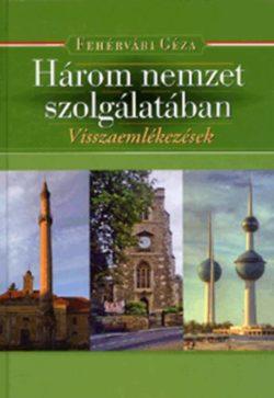 Három nemzet szolgálatában.  - Visszaemlékezések - Fehérvári Géza