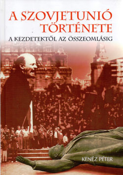 A Szovjetunió története - A kezdetektől az összeomlásig - Kenéz Péter
