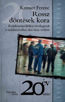 Rossz döntések kora - Rendészetpolitikai tévelygések a rendszerváltás első húsz évében - Krémer Ferenc