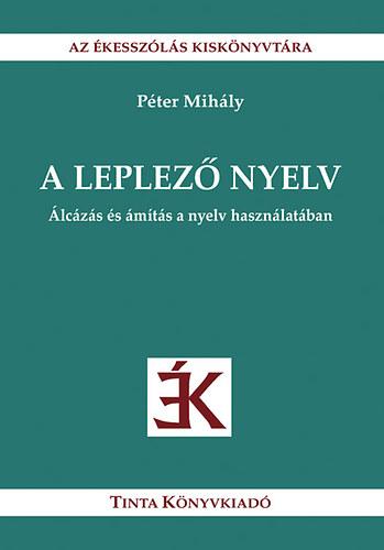A leplező nyelv - Álcázás és ámítás a nyelv használatában - Álcázás és ámítás a nyelv használatában - Péter Mihály