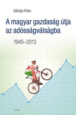 A magyar gazdaság útja az adósságválságba - 1945-2013 - Mihályi Péter