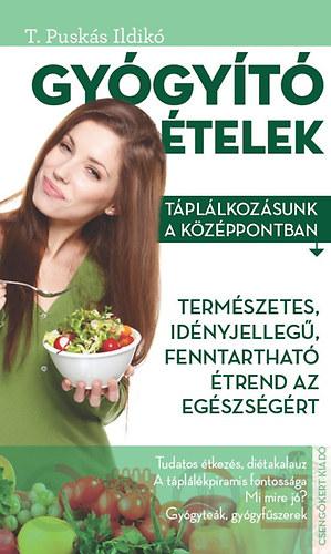 Gyógyító ételek - Táplálkozásunk a középpontban - T. Puskás Ildikó