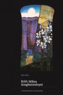 Róth Miksa üvegfestményei a historizmustól a szecesszióig - Fényi Tibor
