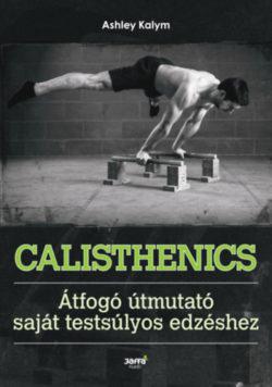 Calisthenics - Átfogó útmutató saját testsúlyos edzéshez - Ashley Kalym
