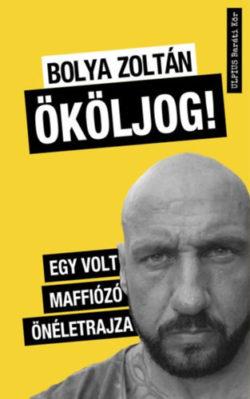Ököljog! - Egy volt maffiózó önéletrajza - Bolya Zoltán