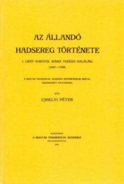 Az állandó hadsereg története. I. Lipót korától Mária Terézia haláláig. /1657-1780/. - Ujhelyi Péter