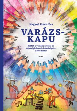 Varázskapu - Példák a vizuális nevelés és tehetségfejlesztés lehetőségeire 6 éves kortól - Nagynékoncz Éva