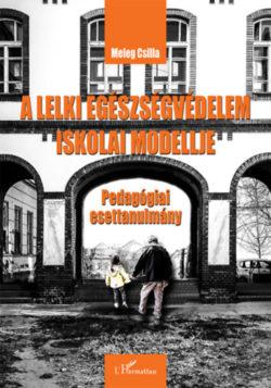A lelki egészségvédelem iskolai modellje - Pedagógiai esettanulmány - Meleg Csilla