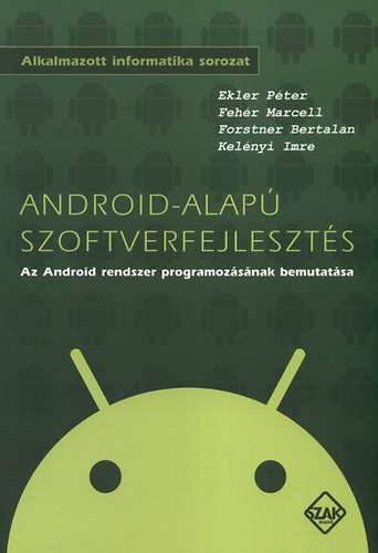 Android-alapú szoftverfejlesztés - Az Android rendszer programozásának bemutatása - Fehér Marcell; Ekler Péter; Kelényi Imre; Forstner Bertalan