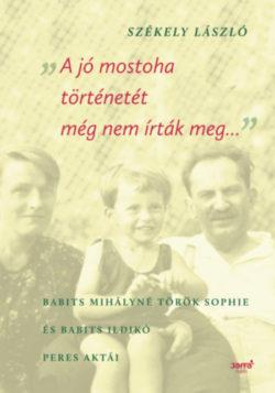 A jó mostoha történetét még nem írták meg - Babits Mihályné Török Sophie és Babits Ildikó peres aktái - Székely László (szerk.)